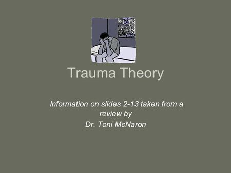 Trauma Theory Information on slides 2-13 taken from a review by Dr. Toni McNaron.