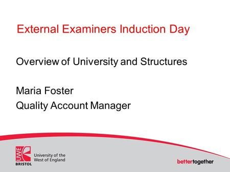 External Examiners Induction Day Overview of University and Structures Maria Foster Quality Account Manager.