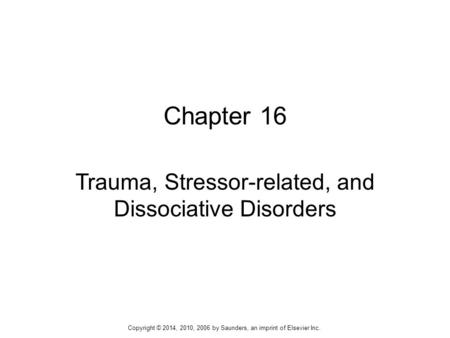 Chapter 16 Trauma, Stressor-related, and Dissociative Disorders Copyright © 2014, 2010, 2006 by Saunders, an imprint of Elsevier Inc.