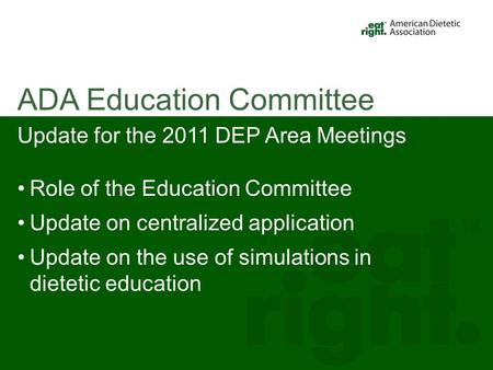 Update for the 2011 DEP Area Meetings Role of the Education Committee Update on centralized application Update on the use of simulations in dietetic education.