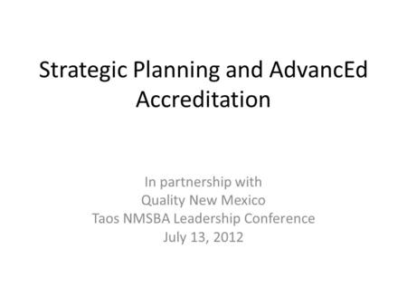 Strategic Planning and AdvancEd Accreditation In partnership with Quality New Mexico Taos NMSBA Leadership Conference July 13, 2012.