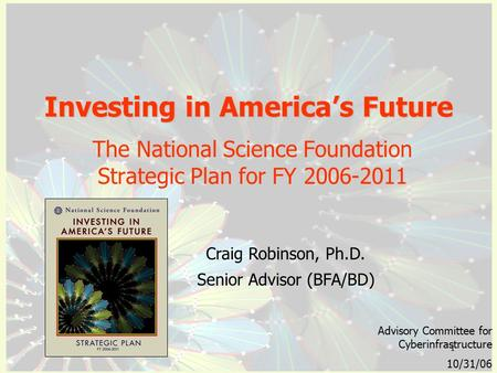 1 Investing in America's Future The National Science Foundation Strategic Plan for FY 2006-2011 Advisory Committee for Cyberinfrastructure 10/31/06 Craig.