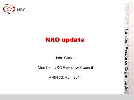 NRO update John Curran Member, NRO Executive Council ARIN 33, April 2014.