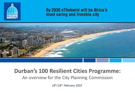 Durban's 100 Resilient Cities Programme: An overview for the City Planning Commission 18 th /19 th February 2015.