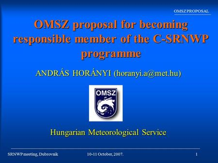 SRNWP meeting, Dubrovnik OMSZ PROPOSAL 10-11 October, 2007.1 OMSZ proposal for becoming responsible member of the C-SRNWP programme ANDRÁS HORÁNYI