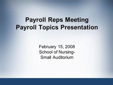 1 Payroll Reps Meeting Payroll Topics Presentation February 15, 2008 School of Nursing- Small Auditorium.