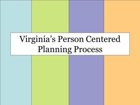 Virginia's Person Centered Planning Process. The Four Phases of Planning Sharing Information Getting ready for planning Planning Together Keeping Track.