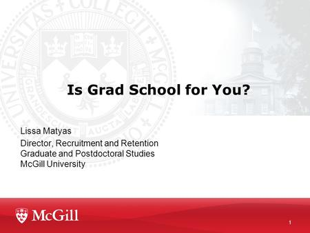 Is Grad School for You? Lissa Matyas Director, Recruitment and Retention Graduate and Postdoctoral Studies McGill University 1.