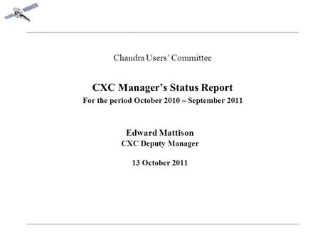 Chandra Users' Committee CXC Manager's Status Report For the period October 2010 – September 2011 Edward Mattison CXC Deputy Manager 13 October 2011.
