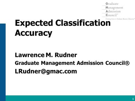 Copyright © 2004, Graduate Management Admission Council ®. All Rights Reserved. 1 Expected Classification Accuracy Lawrence M. Rudner Graduate Management.