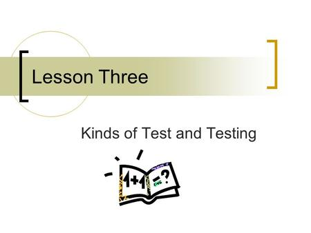 Lesson Three Kinds of Test and Testing. Contents Kinds of Tests: Based on Purposes  Classroom use Classroom use  External examination Kinds of Testing: