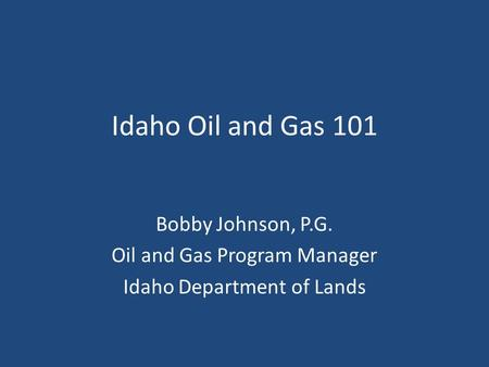 Idaho Oil and Gas 101 Bobby Johnson, P.G. Oil and Gas Program Manager Idaho Department of Lands.