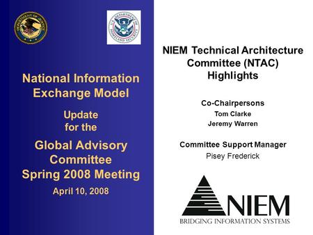 National Information Exchange Model Update for the Global Advisory Committee Spring 2008 Meeting April 10, 2008 NIEM Technical Architecture Committee (NTAC)