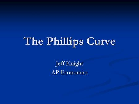 The Phillips Curve Jeff Knight AP Economics. The Phillips Curve In a 1958 paper, New Zealand born economist, A.W. Phillips published the results of his.