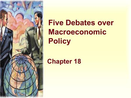 Five Debates over Macroeconomic Policy Chapter 18.