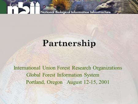Partnership International Union Forest Research Organizations Global Forest Information System Portland, Oregon August 12-15, 2001.