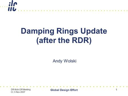 DR Kick-Off Meeting CI, 5 Nov 2007 Global Design Effort 1 Damping Rings Update (after the RDR) Andy Wolski.