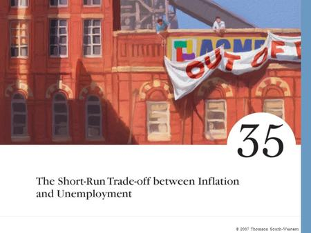 © 2007 Thomson South-Western. Short-Run Trade-Off between Inflation and Unemployment Unemployment and Inflation –The natural rate of unemployment depends.