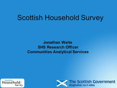 Scottish Household Survey Jonathan Waite SHS Research Officer Communities Analytical Services.