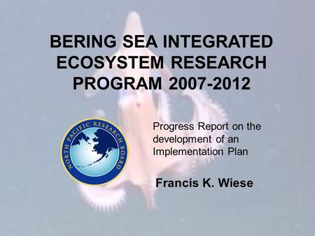 BERING SEA INTEGRATED ECOSYSTEM RESEARCH PROGRAM 2007-2012 Progress Report on the development of an Implementation Plan Francis K. Wiese.