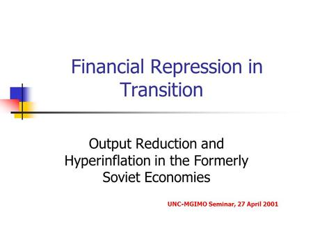 Financial Repression in Transition Output Reduction and Hyperinflation in the Formerly Soviet Economies UNC-MGIMO Seminar, 27 April 2001.