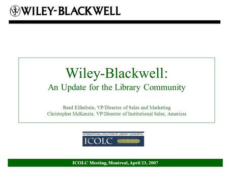ICOLC Meeting, Montreal, April 23, 2007 Wiley-Blackwell: An Update for the Library Community Reed Elfenbein, VP/Director of Sales and Marketing Christopher.