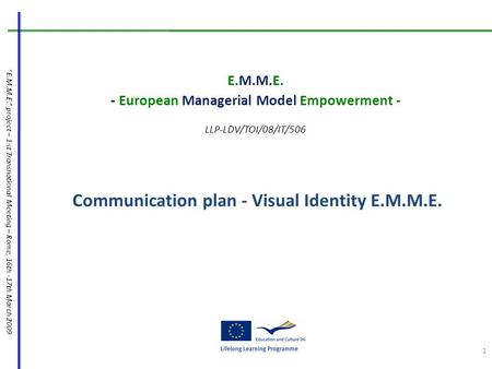 """E.M.M.E."" project – 1 st Transnational Meeting – Rome, 16th -17th March 2009 Communication plan - Visual Identity E.M.M.E. E.M.M.E. - European Managerial."