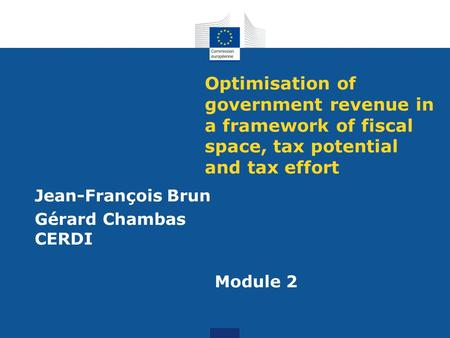 Optimisation of government revenue in a framework of fiscal space, tax potential and tax effort Jean-François Brun Gérard Chambas CERDI Module 2.