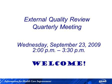 External Quality Review Quarterly Meeting Wednesday, September 23, 2009 2:00 p.m. – 3:30 p.m. WELCOME!
