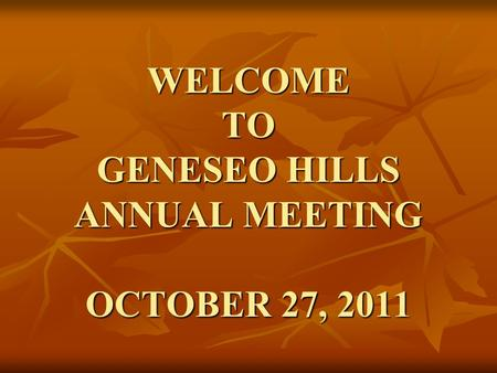 WELCOME TO GENESEO HILLS ANNUAL MEETING OCTOBER 27, 2011.