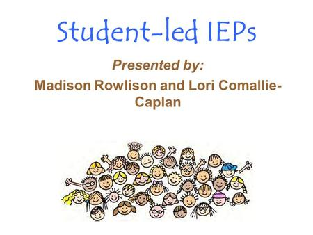 Student-led IEPs Presented by: Madison Rowlison and Lori Comallie- Caplan.