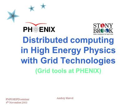 PNPI HEPD seminar 4 th November 2003 1 Andrey Shevel Distributed computing in High Energy Physics with Grid Technologies (Grid tools at PHENIX)