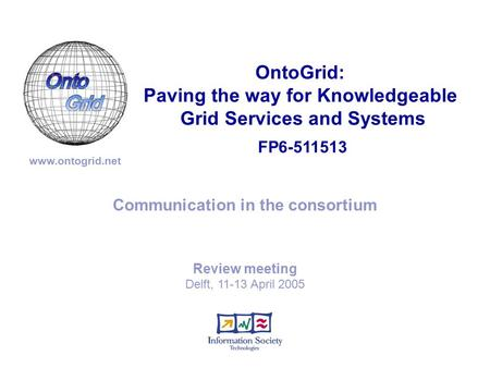 FP6-511513 OntoGrid: Paving the way for Knowledgeable Grid Services and Systems www.ontogrid.net Communication in the consortium Review meeting Delft,