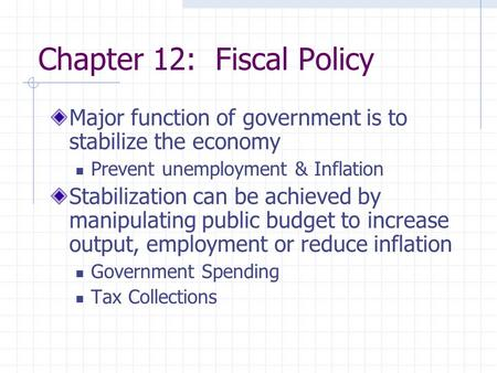Chapter 12: Fiscal Policy Major function of government is to stabilize the economy Prevent unemployment & Inflation Stabilization can be achieved by manipulating.