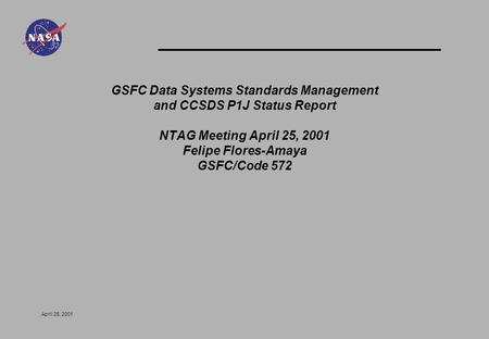 April 25, 2001 GSFC Data Systems Standards Management and CCSDS P1J Status Report NTAG Meeting April 25, 2001 Felipe Flores-Amaya GSFC/Code 572.