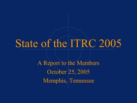 State of the ITRC 2005 A Report to the Members October 25, 2005 Memphis, Tennessee.