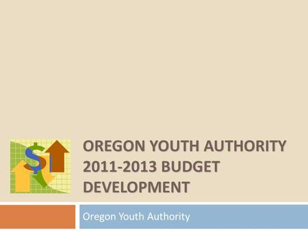 OREGON YOUTH AUTHORITY 2011-2013 BUDGET DEVELOPMENT Oregon Youth Authority.