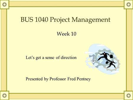 BUS 1040 Project Management Week 10 Let's get a sense of direction Presented by Professor Fred Pentney.