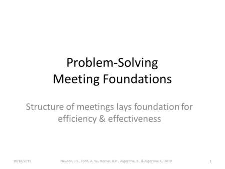 Problem-Solving Meeting Foundations Structure of meetings lays foundation for efficiency & effectiveness 10/18/20151Newton, J.S., Todd, A. W., Horner,