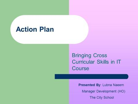 Action Plan Bringing Cross Curricular Skills in IT Course Presented By: Lubna Naeem Manager Development (HO) The City School.
