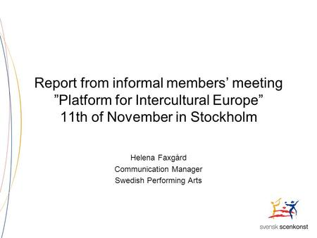 "Report from informal members' meeting ""Platform for Intercultural Europe"" 11th of November in Stockholm Helena Faxgård Communication Manager Swedish Performing."