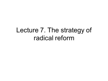 Lecture 7. The strategy of radical reform. Lecture outline Outcome of partial reforms Conditions at the beginning of radical reforms Radical reform package.