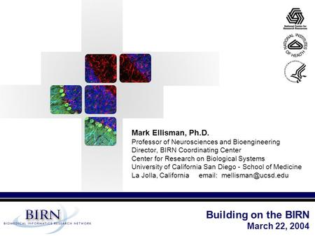 Mark Ellisman, Ph.D. Professor of Neurosciences and Bioengineering Director, BIRN Coordinating Center Center for Research on Biological Systems University.