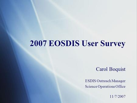 2007 EOSDIS User Survey Carol Boquist ESDIS Outreach Manager Science Operations Office 11/7/2007 Carol Boquist ESDIS Outreach Manager Science Operations.