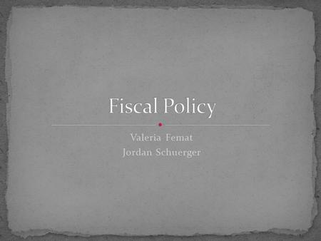 Valeria Femat Jordan Schuerger. Government spending policies that influence macroeconomic conditions. These policies affect tax rates, interest rates.