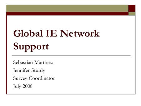 Global IE Network Support Sebastian Martinez Jennifer Sturdy Survey Coordinator July 2008.