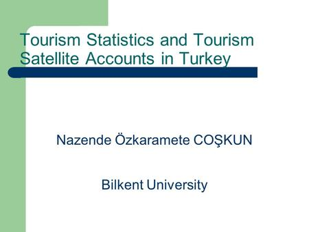 Nazende Özkaramete COŞKUN Bilkent University Tourism Statistics and Tourism Satellite Accounts in Turkey.