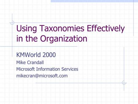 Using Taxonomies Effectively in the Organization KMWorld 2000 Mike Crandall Microsoft Information Services
