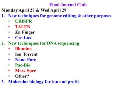 Final Journal Club Monday April 27 & Wed April 29 1.New techniques for genome editing & other purposes CRISPR TALEN Zn Finger Cre-Lox 2.New techniques.