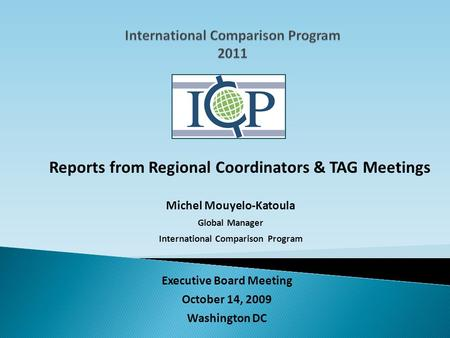 Reports from Regional Coordinators & TAG Meetings Michel Mouyelo-Katoula Global Manager International Comparison Program Executive Board Meeting October.